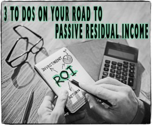 3 To Dos On Your Road To Passive Residual Income