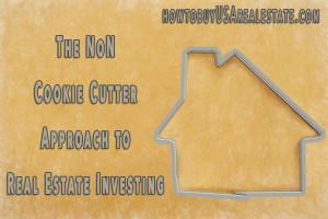 The NON Cookie Cutter Approach to Real Estate Investing
