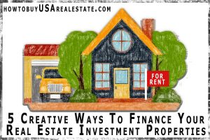 5 Creative Ways To Finance Your Real Estate Investment Properties