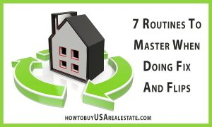 7 Routines To Master When Doing Fix And Flips... Flipping real estate is not for the faint of heart and requires a great deal of diligence and understanding of the real estate market and where the market is going, what properties make the best flip potential and other things you will need to consider.