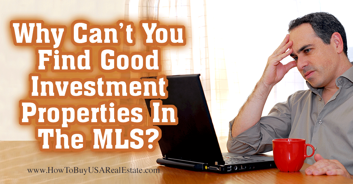 Why Can't You Find Good Real Estate Investment Properties In The MLS ... Because They Aren't In There! You find residential real estate in the MLS and investment properties in investor buying groups!