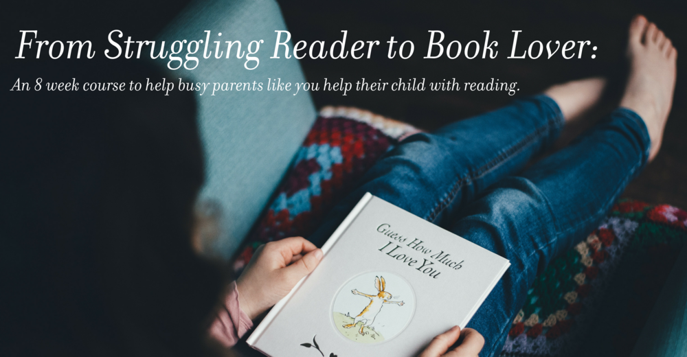 Struggling Reader to Book Lover: An 8 week course to help YOU help your child with reading.