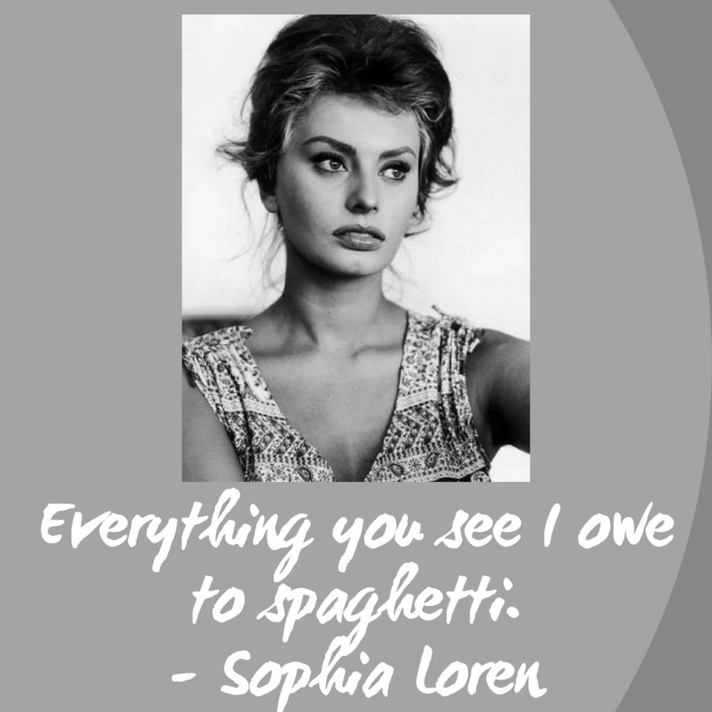 Everything you see I owe to spaghetti.- Sophia Loren.png