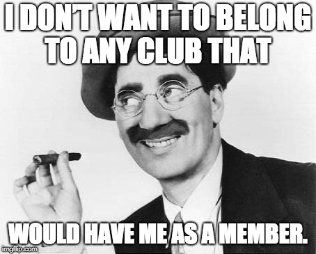 I don't want to belong to any club that would have me as a member. - Groucho Marx