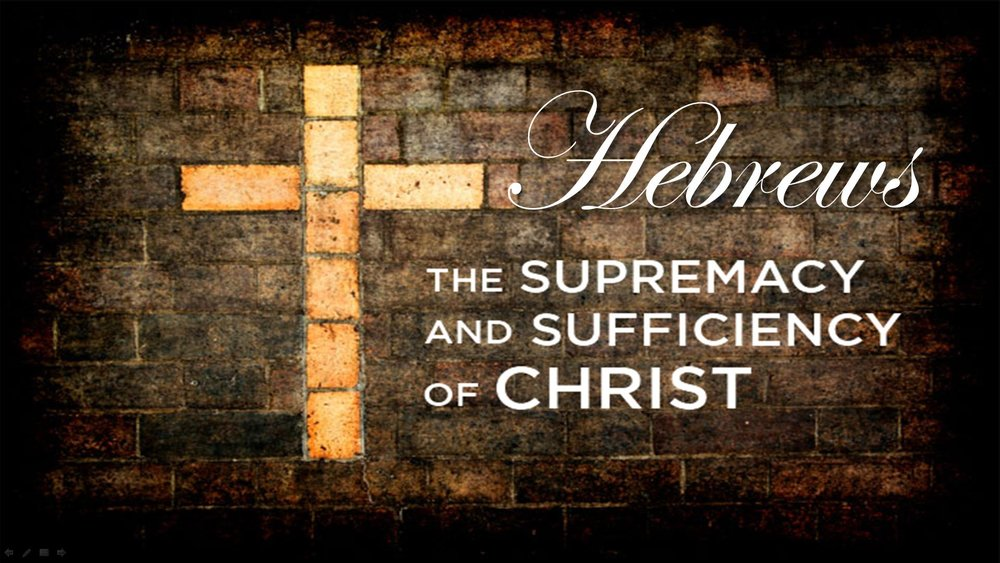 Supremacy and Sufficiency of Jesus Christ: The Book of Hebrews