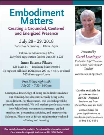 You're Invited! - Join us for a 2-day workshop July 28-29 in Topsham, ME at Inner Balance Pilates for a full weekend of mindfulness and movement presented by Carol Lessinger, Embodied Life® Teacher and Senior Feldenkrais® Teacher based in Salt Lake City, Utah. Learn more about Carol at www.carrollessinger.com.About the workshopConceptual knowledge of being embodied stimulates our thinking, but does not actually bring us to embodiment. For this reason, this workshop will be primarily experiential. We will explore gentle excursions into Feldenkrais movement awareness, guided meditation, presencing activities, and empowering dialogues. Please join us for an enlightening weekend of being and learning.Who can participate?Participants of all background levels and experience are encouraged to join us for an enriching weekend. Contact Sean D'Amboise of Inner Balance Pilates for more information and to register for the workshop!RegistrationEarly-bird pricing (before June 26): $225Registration (after June 26): $255Contact207pilates@gmail.com | (207) 577-4670