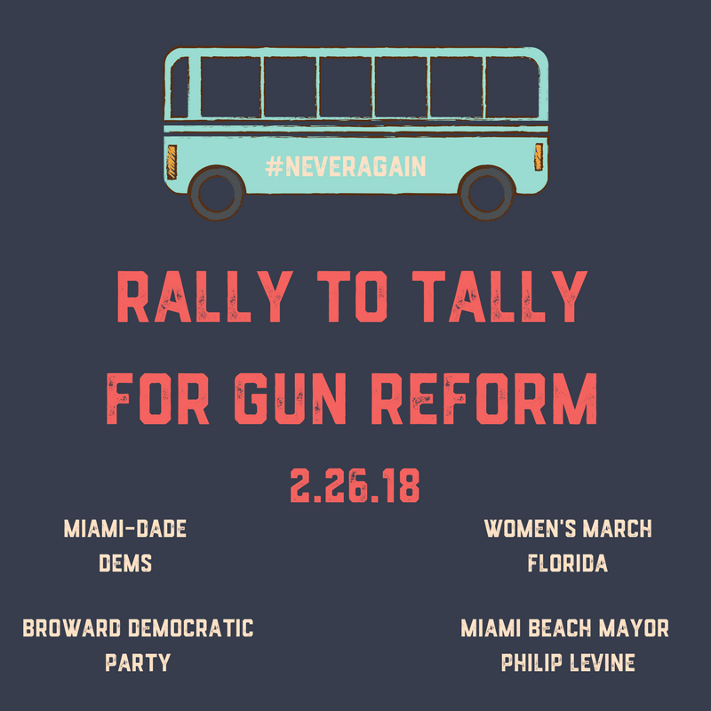2-26-18: Rally to Tally for Gun Reform - Led by Miami Beach Mayor Philip Levine, the Miami-Dade Dems, Broward Democratic Party and Women's March Florida, we want our voices heard loud and clear in Tallahassee, which is why are organizing a large Rally in Tally for Gun Reform.We want to send 10 buses with over 500 people to Tallahassee this Monday, February 26 to lobby for better gun safety laws in person! The legislative session ends soon and we need to MAKE OUR VOICES HEARD NOW! REGISTRATION FORM: https://goo.gl/forms/XwaeX5kbEJ6LBTn62Enough is Enough! Never Again!