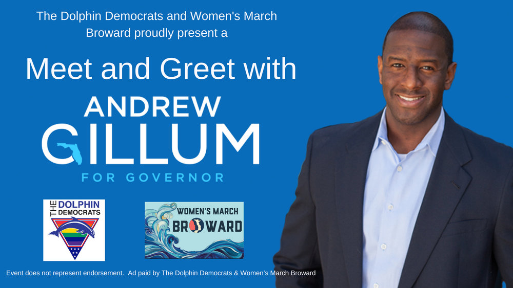 6-2-2018: Meet and Greet with Andrew Gillum - The Dolphin Democrats & The Women's March - Broward Chapterproudly present a Meet & Greet with Mayor Andrew Gillum for Governor. Come and take advantage of this unique opportunity to meet the candidate before the primary election.Saturday, June 2, 20181:00pm - 2:30pmSea & Olive Wilton ManorsThis event is paid for and organized by the Dolphin Democrats and The Women's March - Broward Chapter and does not represent endorsement of the candidate.