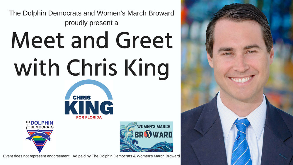 6-20-18: Meet and Greet with Chris King - The Dolphin Democrats & Women's March - Broward Chapterproudly present a Meet & Greet with Chris King for Governor. Come and take advantage of this unique opportunity to meet the candidate before the primary election.Wednesday, June 20, 20186:30pm - 8:00pmChardees Lounge Wilton ManorsThis event is paid for and organized by the Dolphin Democrats and The Women's March - Broward Chapter and does not represent endorsement of the candidate.