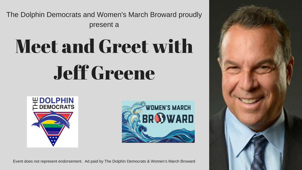 7-10-18: Meet and Greet with Jeff Greene - The Dolphin Democrats & Women's March - Broward Chapter proudly present aMeet & Greet with Jeff Greene for Governor. Come and take advantage of this unique opportunity to meet the candidate before the primary election.Tuesday, July 10, 20186:30pm - 7:30pmChardees Lounge, 2440 Wilton Drive, Wilton Manors, FL 33305This event is paid for and organized by the Dolphin Democrats and the Women's March - Broward Chapter and does not represent endorsement of the candidate.