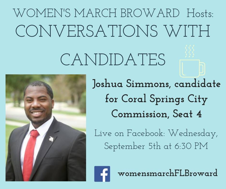 9-5-18: Conversations with Candidates - Tune in to Conversations with Candidates on Wednesday, September 5th at 6:30 PM when we go LIVE on Facebook with a conversation with Joshua Simmons, Candidate for Coral Springs City Commission! We look forward to talking to Joshua about his platform on all the issues that affect the residents in Coral Springs. ✊🌴❤️#conversationswithcandidates#womensmarchbroward #womensmarchflorida#joshuasimmons #browardcounty #broward #seat4#citycommission #2018midterms #GOTV#powertothepolls #florida #coralsprings