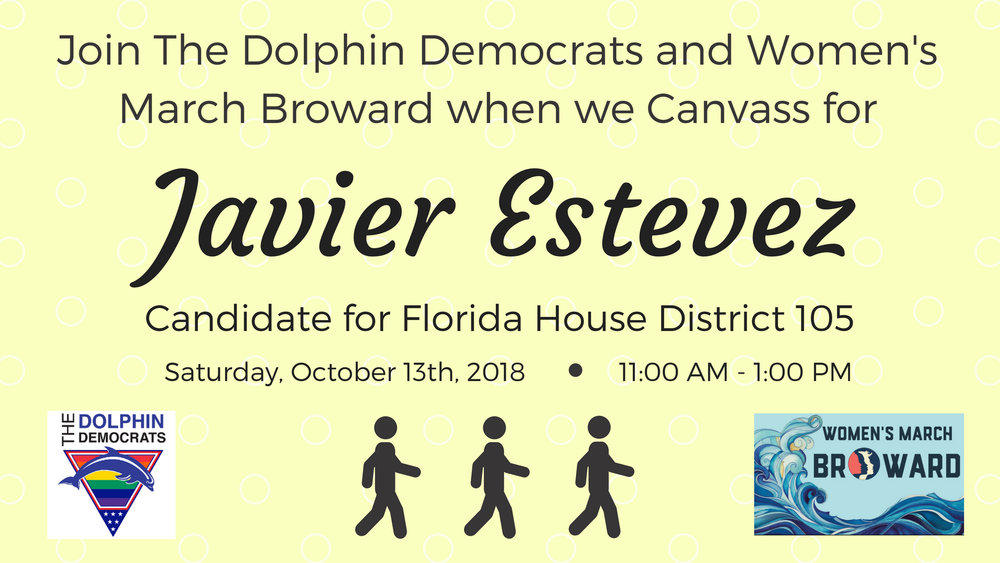10-13-18: Canvassing for Javier Estevez - Join The Dolphin Democrats and Women's March Broward as we Canvass for Florida House District 105 Candidate JAVIER ESTEVEZ. On October 13th, we will be knocking on doors and informing residents in District 103 about Javier's platform and encouraging them to Vote for him on November 6th!