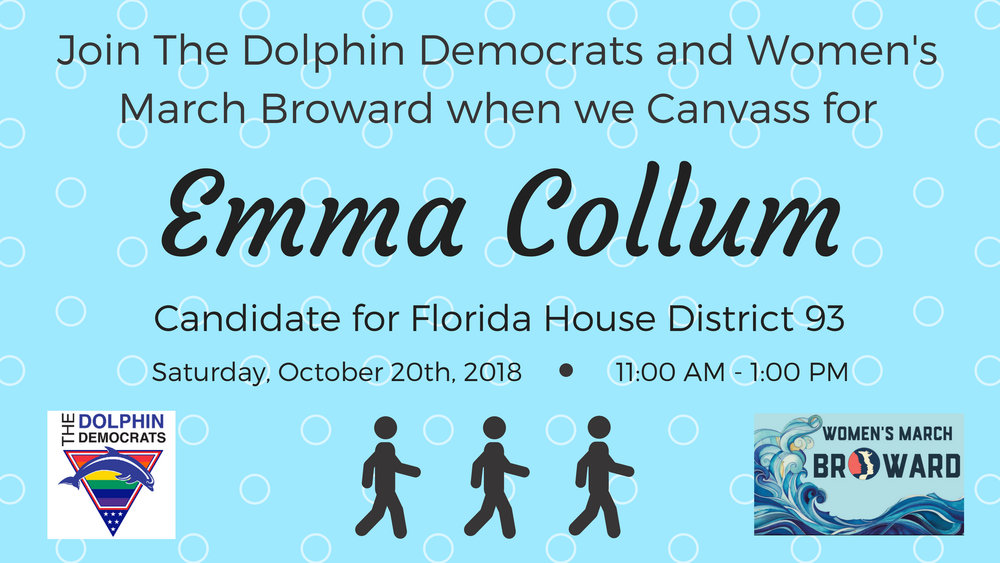 10-20-18: Canvassing for Emma Collum - Join The Dolphin Democrats and Women's March Broward as we Canvass for Florida House District 93 Candidate EMMA COLLUM. On October 20th, we will be knocking on doors and informing residents in District 93 about Emma's platform and encouraging them to Vote for her on November 6th!