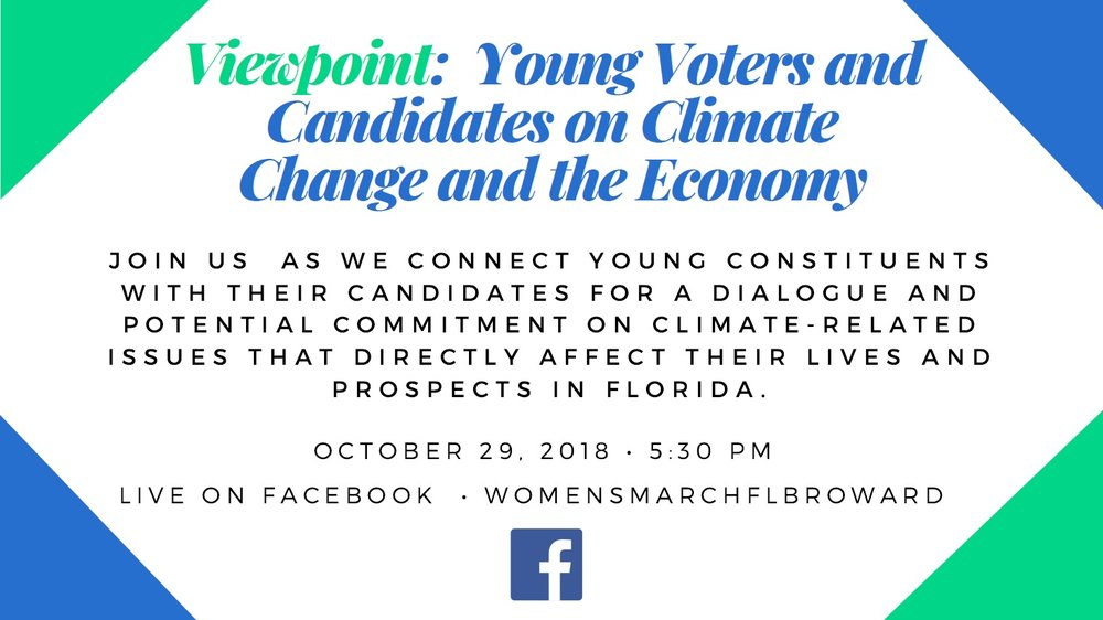 10-29-18: Viewpoint - Young Voters and Candidates on Climate Change and the Economy - The focus of this LIVE Facebook Event is to connect young constituents with their candidates for a dialogue on climate-related issues and their effects on jobs and Florida's economy. The event will start with a brief summary by Professor Richard Grosso of the recent IPCC report and its implications. We will then move into a question and answer section where youth voters will be asking questions to the panel of candidates and elected officials to facilitate a discussion between them.The panel will be comprised of youth voters, including two seniors from Marjory Stoneman Douglas High School, asking questions of candidates and elected officials on the topic of climate change and the economy. Our confirmed candidates and elected officials are: Cindy Polo, candidate for Florida House District 103, Emma Collum, candidate for Florida House District 93, and Shevrin Jones, Florida House Representative District 101.We are very excited to share that our event will be moderated by Nancy Metayer. Ms. Metayer is a Climate Justice Organizer with The New Florida Majority.