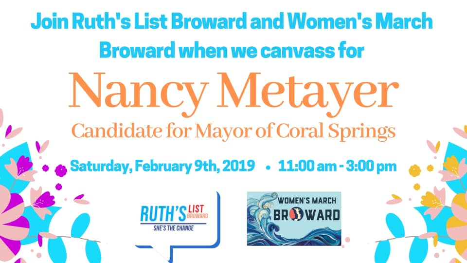 2-9-19: Day of Action for Nancy Metayer - Join Ruth's List Broward & Women's March Florida- Broward Chapter as we meet our Coral Springs Neighbors and get out the vote for Nancy Metayer for Coral Springs Mayor!Bring comfy shoes and SPF you will be supplied with scripts instructions and DONT WORRY if this is your first time canvassing you will be paired with a buddy.Let's be the change we wish to see and help #metayerformayor make history!!To learn more about Nancy please go to www.metayerformayor.com
