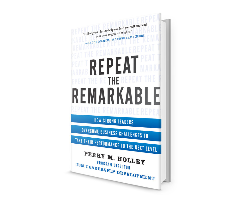 Repeat the Remarkable: How Strong Leaders Overcome Business Challenges to Take Their Performance to the Next Level - By Perry Holley (McGraw-Hill, 2014)
