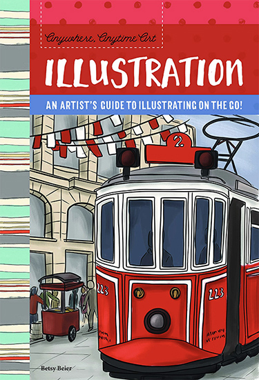 Anywhere, Anytime Art: Illustration - An Artist's Guide to Illustrating on the Go!  by Betsy Beier