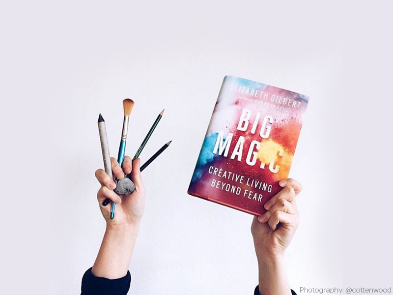 "Big Magic: Creative Living Beyond Fear  by Elizabeth Gilbert ""if I am not actively creating something, then I am probably actively destroying something"""