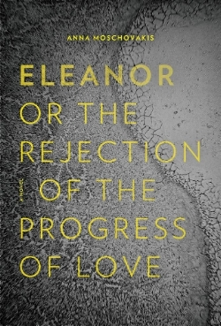 ELEANOR, OR, THE REJECTION OF THE PROGRESS OF LOVE by Anna Moschovakis. 14 August 2018. $16.95. 224 pp. Coffee House Press.