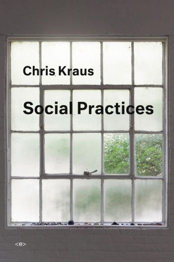 SOCIAL PRACTICES  by Chris Kraus. 23 October 2018. $17.95. Semiotext(e). 296 pp.