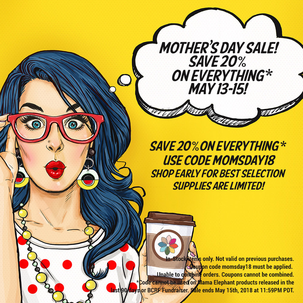 CLICK ON THE IMAGE ABOVE TO GET TO THE SHOP AND  USE CODE:    MOMSDAY18   AT CHECKOUT FOR 20% OFF EVERYTHING! COUPONS CANNOT BE COMBINED. CODE CANNOT BE USED ON MAMA ELEPHANT PRODUCTS RELEASED IN THE LAST 90 DAYS OR BCRF FUNDRAISER ITEMS. SALE ENDS MAY 15TH, 2018.