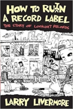 """ How to Ru(i)n A Record Label  is Larry Livermore's engrossing account of being in the epicenter of the East Bay punk scene when it exploded, told from the perspective of the man holding the detonator."" —Liz Prince,  Tomboy"