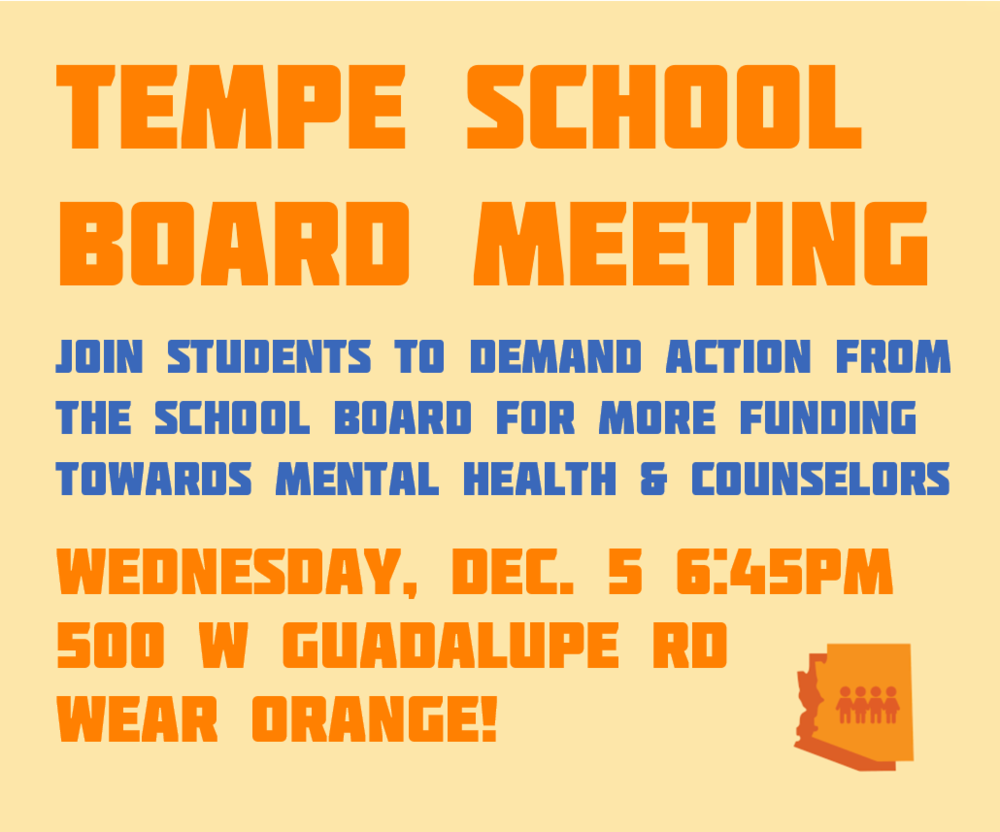 Tempe School BoardMeeting - Join students to demand action from the school board for more funding towards mental health and counselors.Wednesday, December 5, 2018 6:45PM500 W Guadalupe Rd Tempe, AZWear Orange!