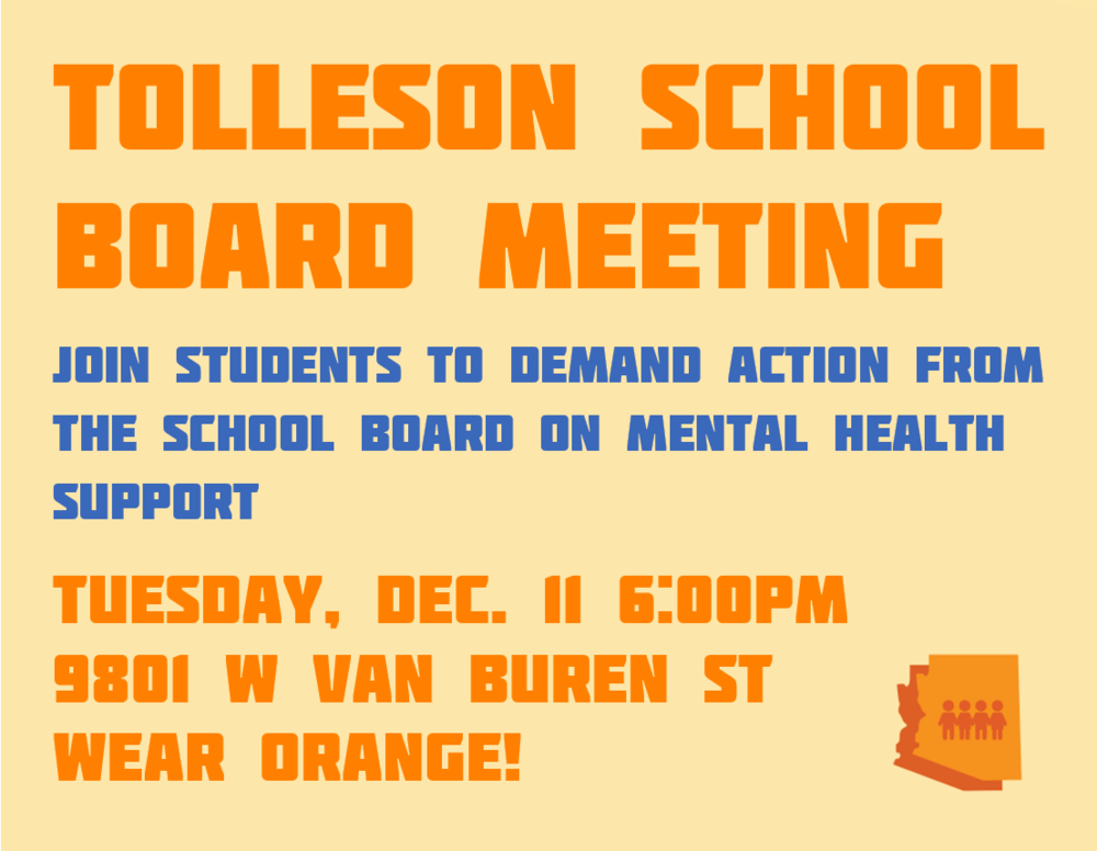 Tolleson School Board Meeting - Join students to demand action from the school board on mental health support.Tuesday, December 11, 2018.6 PM9801 W Van Buren StWear Orange!