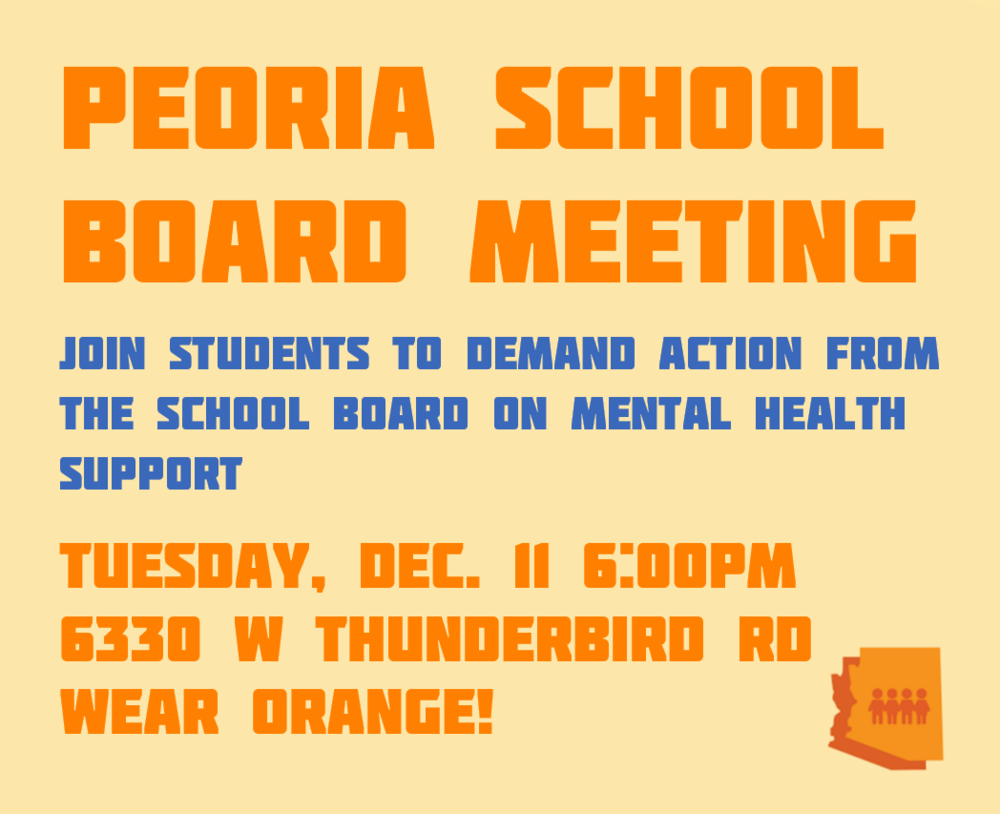 Peoria SchoolBoard Meeting - Join students to demand action from the school board on mental health support.Tuesday, December 11, 20186PM6330 W Thunderbird Rd.Wear Orange!