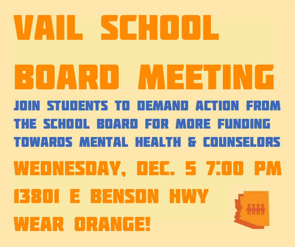 Vail School BoardMeeting - Join students to demand action from the school board for more funding towards mental health and counselors.Wednesday, December 5. 20187 PM13801 E Benson HwyWear Orange!
