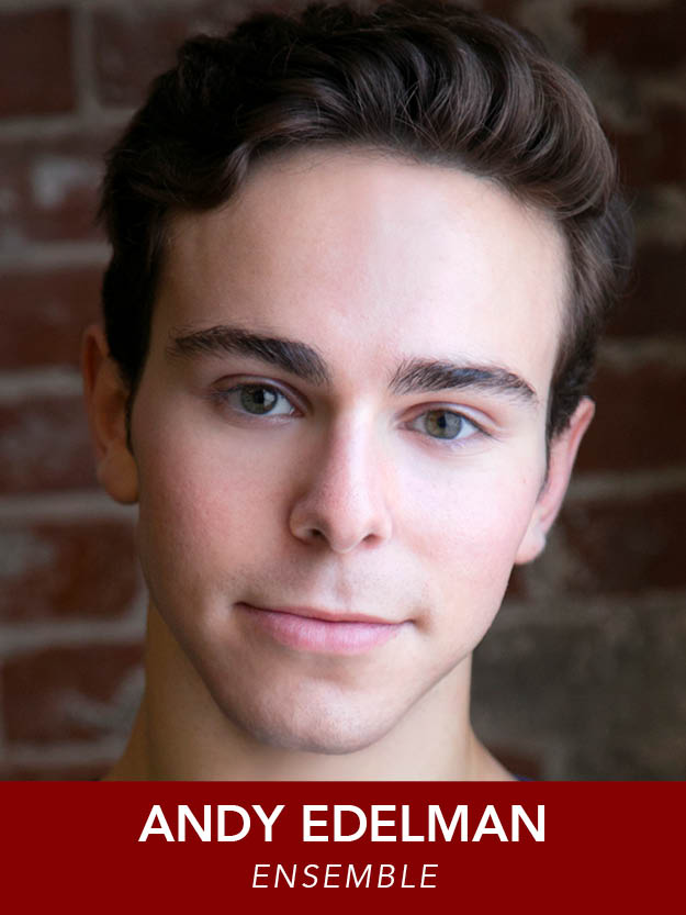 ANDY EDELMAN  ( Ensemble ) Regional debut! Andy will be attending Elon University this fall for a BFA in Music Theatre. Recent credits:  Urinetown, Swing, Chicago,  and  West Side Story  at the Walnut Hill School for the Arts.