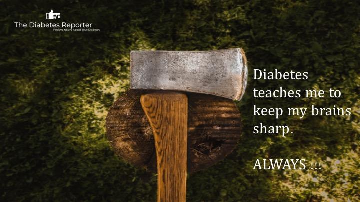 Diabetes teaches me to keep my brain sharp.Always !!! -