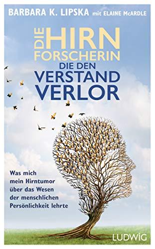 German Edition - Die Hirnforscherin, die den Verstand verlor: Was mich mein Hirntumor über das Wesen der menschlichen Persönlichkeit lehrte. Die Geschichte einer unglaublichen Heilung
