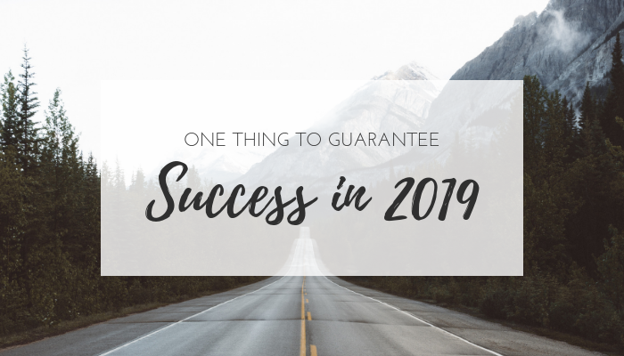One Thing to Guarantee Success in 2019