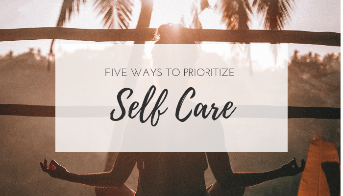Five Ways to Prioritize Self Care