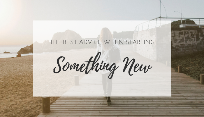 The best advice when starting something new
