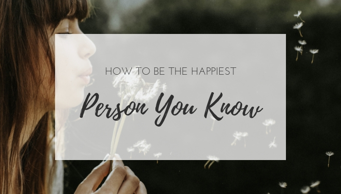 How to be the Happiest Person You Know | Higher Level Living