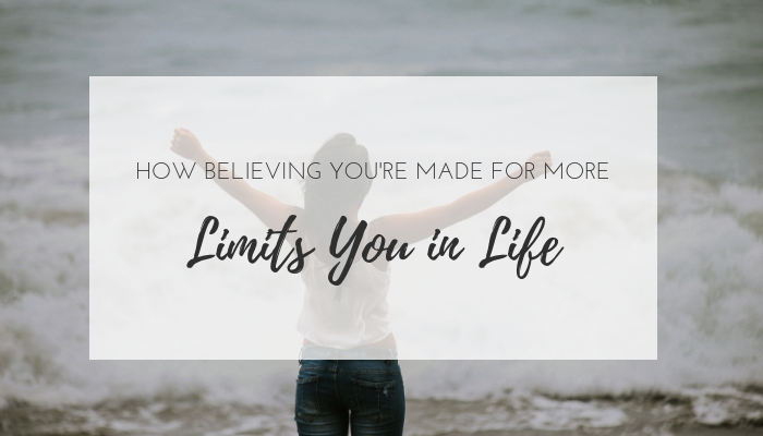 How believing you are made for more can limit you in life