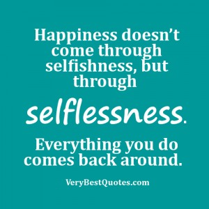 Happiness-doesn't-come-through-selfishness-but-through-selflessness.-Everything-you-do-comes-back-around