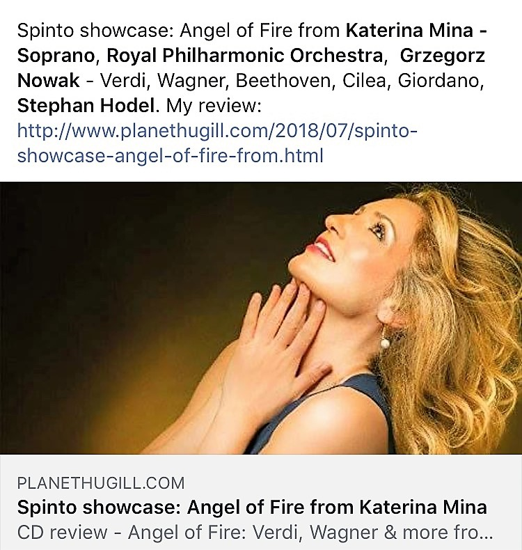 Review in Planet Hugill - Read the full review of Katerina's new CD «Angel of Fire» written by British journalist and composer Robert Hugill for his highly regarded classical music blog Planet Hugill.Highlights -Katerina Mina has a bright, forward voice with a good spine to it, and at its best, there is a generousness to her performance and a nice flexibility.«Io son l'umile ancella» from Cilea's Adriana Lecouvreur is just right, with Mina providing the sort of spine in the voice which was lacking in recent London performances of the opera.