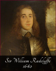 Sir William Radclyffe - 1640 - In the 1600s the family was involved with founding the Oldham Grammar School in 1611 and was swept up in the Civil War. William Radclyffe and his oldest son Robert fought and died at the Battle of Edgehill in 1642.It fell to his third son William, seen here in armour, to continue the estate. He too fought for the King in the Civil War and was knighted on the field at the Battle of Lostwithiel in 1644 and became a Colonel under Lord Hopton. The family was nearly ruined by the fines on the estate once the Parliamentarians won the civil war.
