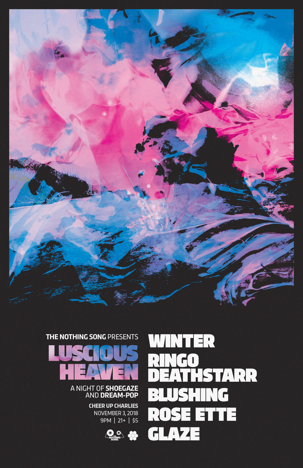 11.03.18 Luscious Heaven: A Night of Shoegaze & Dream Pop - Saturday, November 3rd marks the fourth annual Luscious Heaven: A Night of Shoegaze & Dream Pop at Cheer Up Charlies! Special guest Winter from Los Angeles will be joining us along with dreamy sets from Ringo Deathstarr, Blushing, Rose Ette from Houston and Glaze on both inside & outside stages. ♥ Plus a Special Announcement Coming Soon!https://www.facebook.com/events/320231215404212/9PM / $5 Cover Presented by The Nothing SongPoster by Cosech