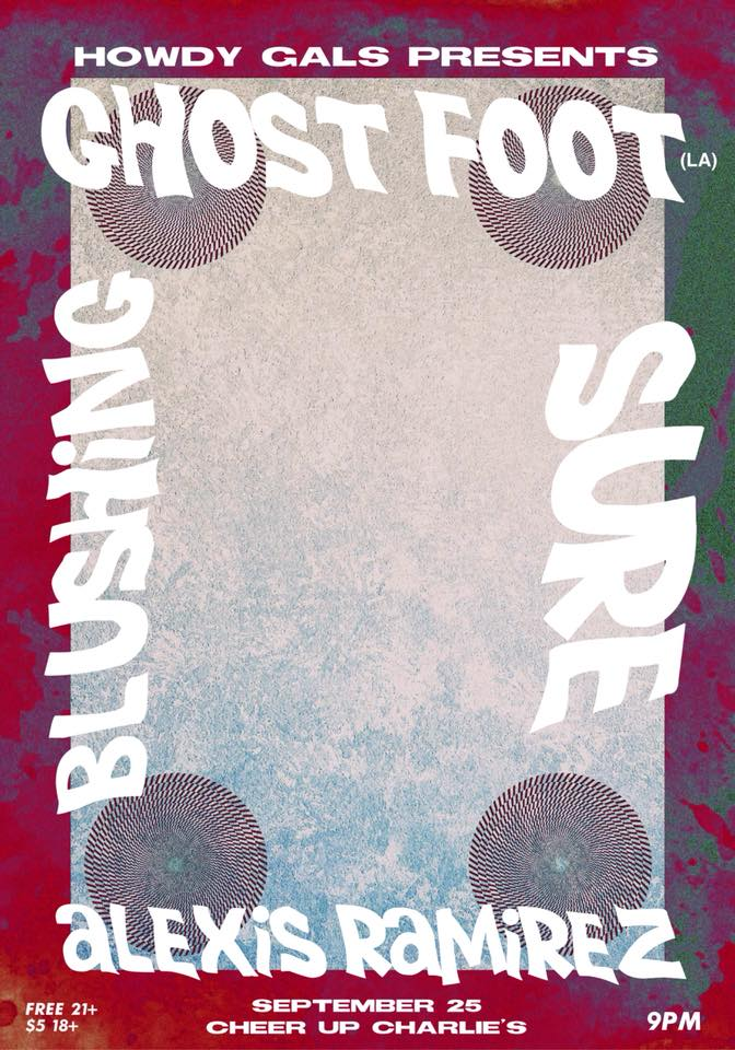 09.25.18 Howdy Gals Present: Ghost Foot, Blushing, Sure & Alexis Ramirez - Howdy Gals are bringing Shreveport, Louisiana's beloved Ghost Footback to town for a sp00ky shindig at Cheer Up Charlies that you don't want to miss.Doors 8 - Music 9 - FREE 21+ - $5 for 18+https://www.facebook.com/events/632525270475005/