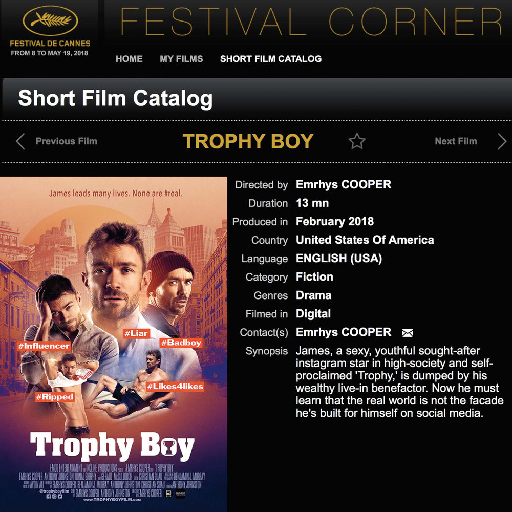 "CANNES 2018 - Cannes Short Film Corner'Trophy Boy' has been officially selected by the Cannes Short Film CornerMay 18th, 2018http://www.cannescourtmetrage.com""CANNES FILM FESTIVAL – Emrhys Cooper's Trophy Boy is a must-see film that will make us look at ourselves! ★★★★★"" – Film & Business Television"