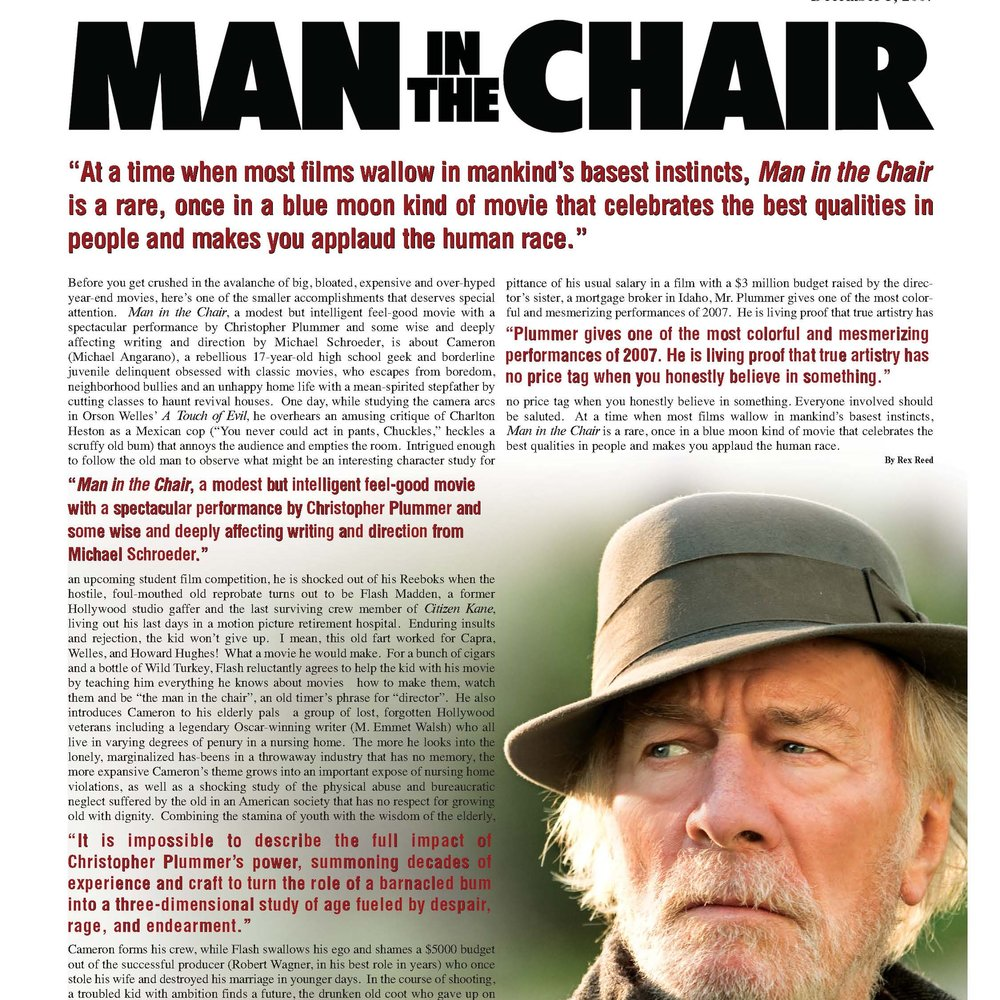 "New York Observer  ""Man in the Chair, a modest but intelligent feel-good movie with a spectacular performance by Christopher Plummer and some wise and deeply affecting writing and direction from Michael Schroeder.""  -Rex Reed"