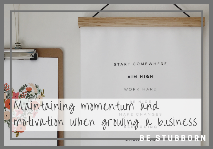 Maintaining momentum and motivation when growing a business | Joanne Becker | Be Stubborn | coaching, small business, creative coaching, resources