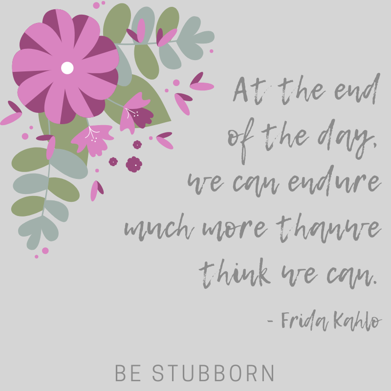 Frida Kahlo quote: at the end of the day, we can endure much more than we think we can   Joanne Becker   Be Stubborn   Coaching   small business, creative coaching, resources, content creator