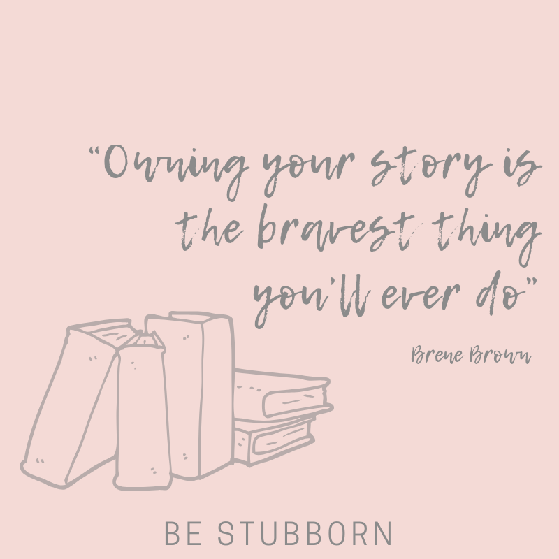 Quote - Owning your story is the bravest thing you'll ever do - Brene Brown | Joanne Becker | Be Stubborn | Coaching | small business, creative coaching, resources, content creator