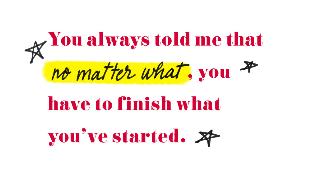 "Quote by Nastia Liukin - ""You always told me that no matter what, you have to finish what you've started."""