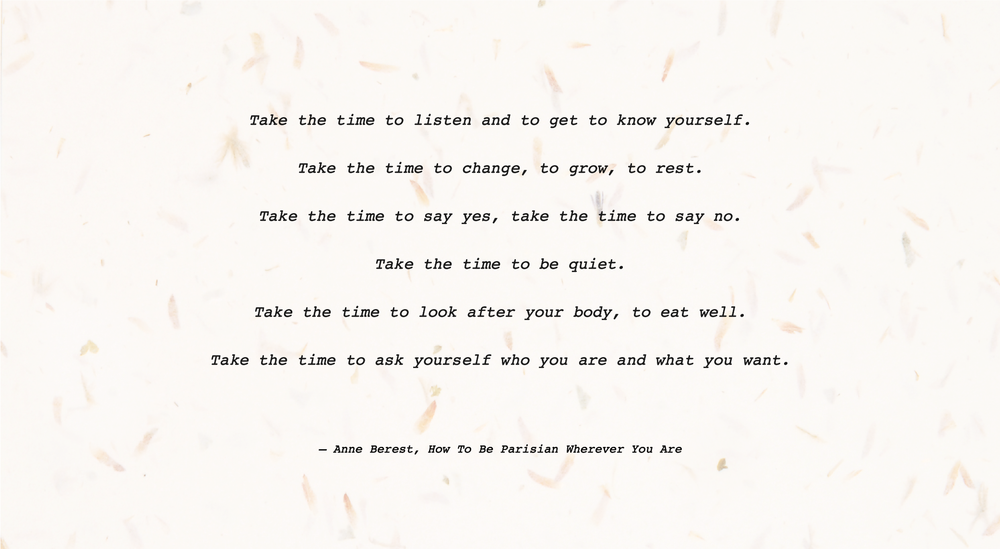 Take the time to listen and to get to know yourself. Take the time to change, to grow, to rest. Take the time to say yes, take the time to say no. Take the time to be quiet. Take the time to look after your body, to eat well. Take the time to ask yourself who you are and what you want.Take the time to listen and to get to know yourself. Take the time to change, to grow, to rest. Take the time to say yes, take the time to say no. Take the time to be quiet. Take the time to look after your body, to eat well. Take the time to ask yourself who you are and what you want.― Anne Berest, How To Be Parisian Wherever You Are